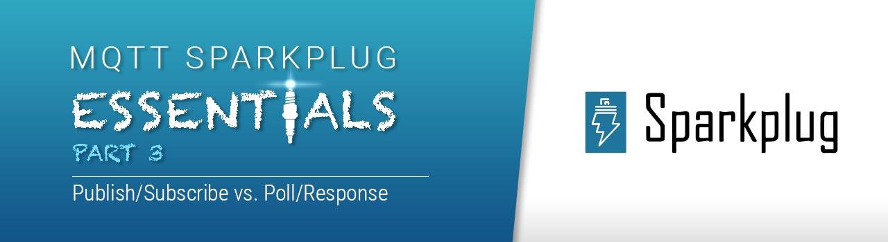 MQTT Sparkplug Essentials Part 3 - Publish/Subscribe vs. Poll/Response