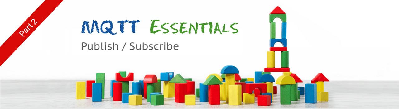 Publish & Subscribe - MQTT Essentials: Part 2